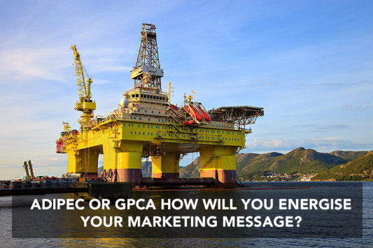 ADIPEC OR GPCA HOW WILL YOU ENERGISE YOUR MARKETING MESSAGE?